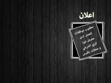 مطلوب موظفات للعمل لدى معرض بلقيس للزي الشرعي مجمع أبو حسيب و طوبا للزي الشرعي مجمع التاج